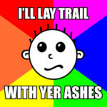 "Hash Boy Meme ""I'll Lay Trail with Yer Ashes"""